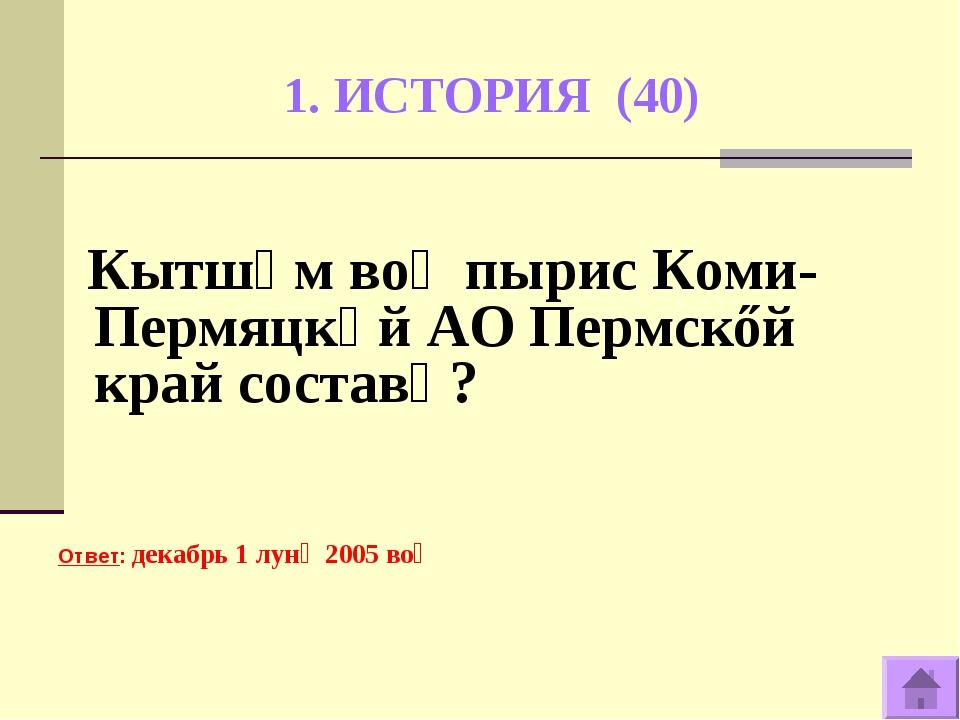 1. ИСТОРИЯ (40) Кытшӧм воӧ пырис Коми-Пермяцкӧй АО Пермскőй край составӧ? Отв...