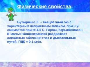 Физические свойства: Бутадиен-1,3 – бесцветный газ с характерным неприятным з