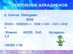 ПОЛУЧЕНИЕ АЛКАДИЕНОВ. 2. Синтез Лебедева: 4250 2CH3 – CH2OH CH2 = CH – CH = C