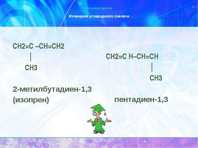 Изомерия диенов Изомерия углеродного скелета СН2=С –СН=СН2 │ СН3 2-метилбутад...