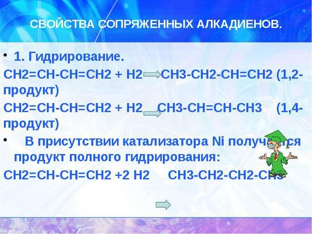 СВОЙСТВА СОПРЯЖЕННЫХ АЛКАДИЕНОВ. 1. Гидрирование. СН2=СН-СН=СН2 + Н2 CН3-СН2-...
