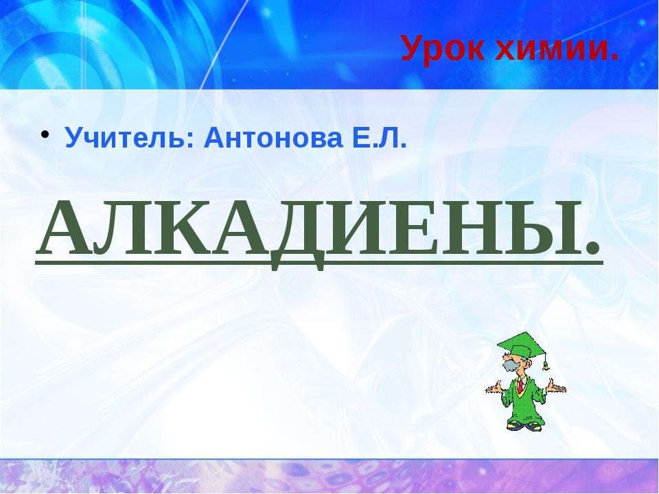 АЛКАДИЕНЫ. Урок химии. Учитель: Антонова Е.Л.