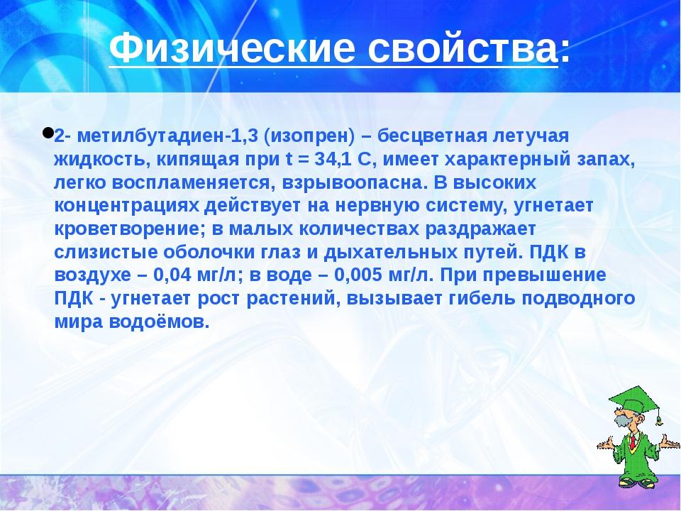 Физические свойства: 2- метилбутадиен-1,3 (изопрен) – бесцветная летучая жидк...