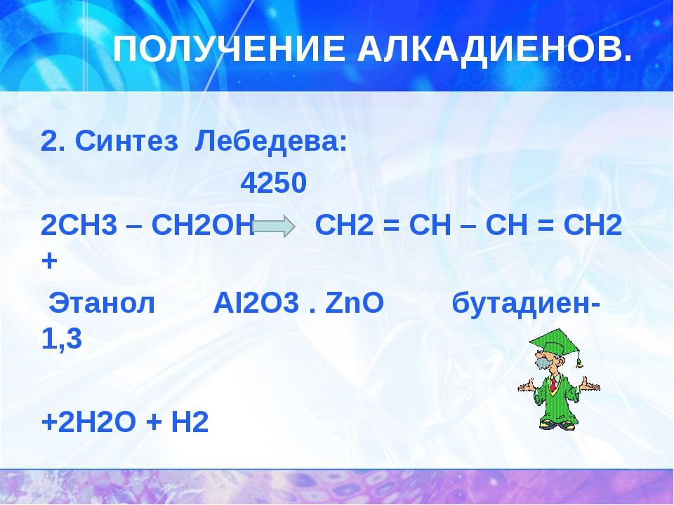 ПОЛУЧЕНИЕ АЛКАДИЕНОВ. 2. Синтез Лебедева: 4250 2CH3 – CH2OH CH2 = CH – CH = C...