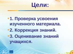 Цели: 1. Проверка усвоения изученного материала. 2. Коррекция знаний. 3. Оцен