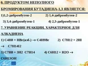 6. ПРОДУКТОМ НЕПОЛНОГО БРОМИРОВАНИЯ БУТАДИЕНА-1,3 ЯВЛЯЕТСЯ: 1,2-дибромбутен-2