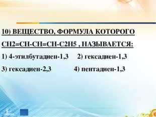 10) ВЕЩЕСТВО, ФОРМУЛА КОТОРОГО СН2=СН-СН=СН-С2Н5 , НАЗЫВАЕТСЯ: 1) 4-этилбутад