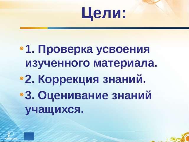 Цели: 1. Проверка усвоения изученного материала. 2. Коррекция знаний. 3. Оцен...