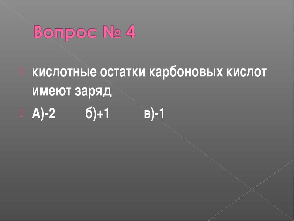 кислотные остатки карбоновых кислот имеют заряд А)-2 б)+1 в)-1