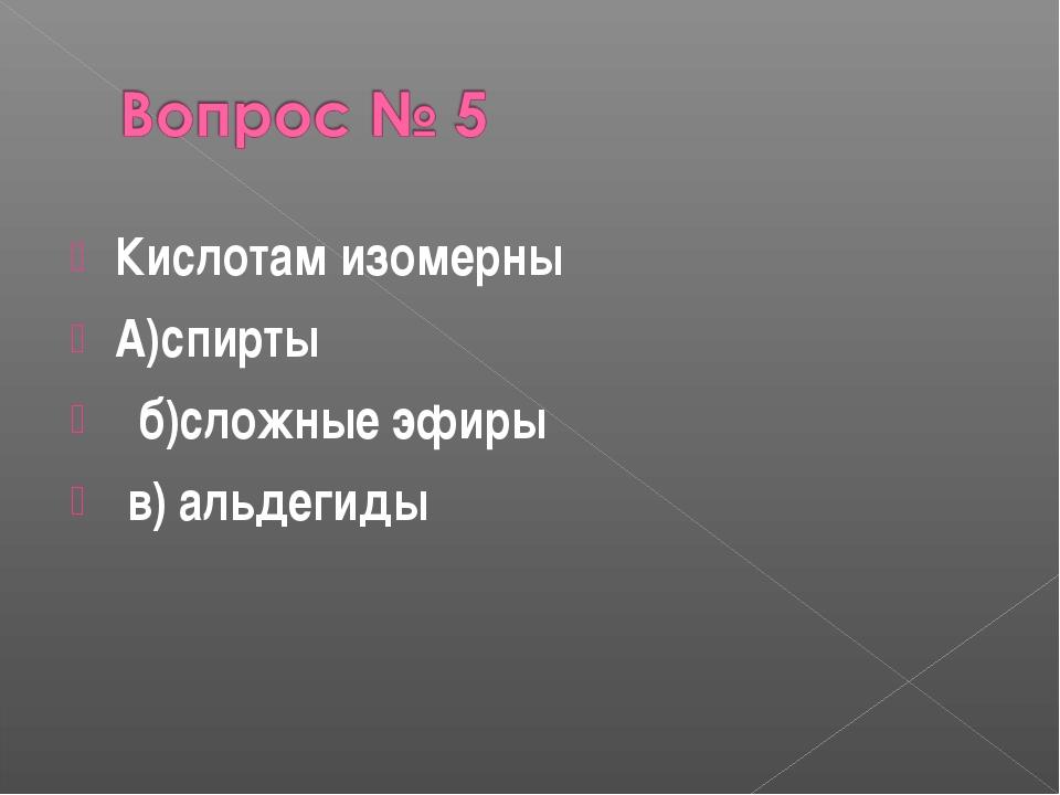 Кислотам изомерны А)спирты б)сложные эфиры в) альдегиды