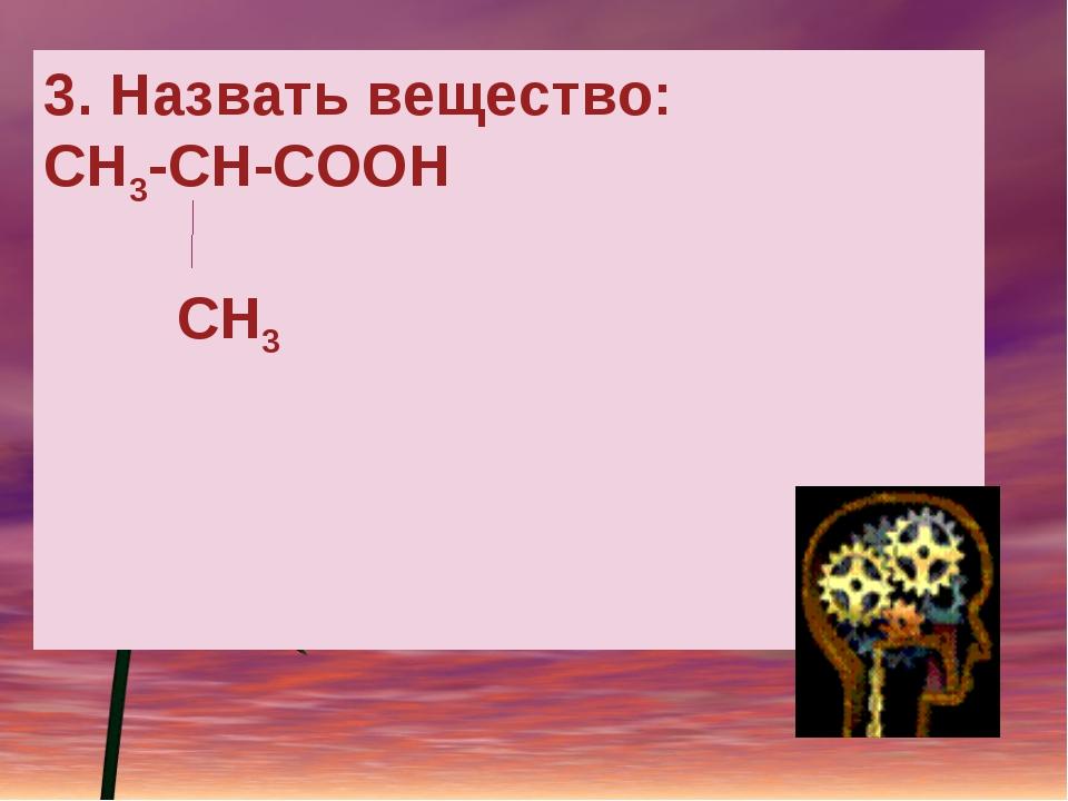 3. Назвать вещество: СН3-СН-СООН CH3