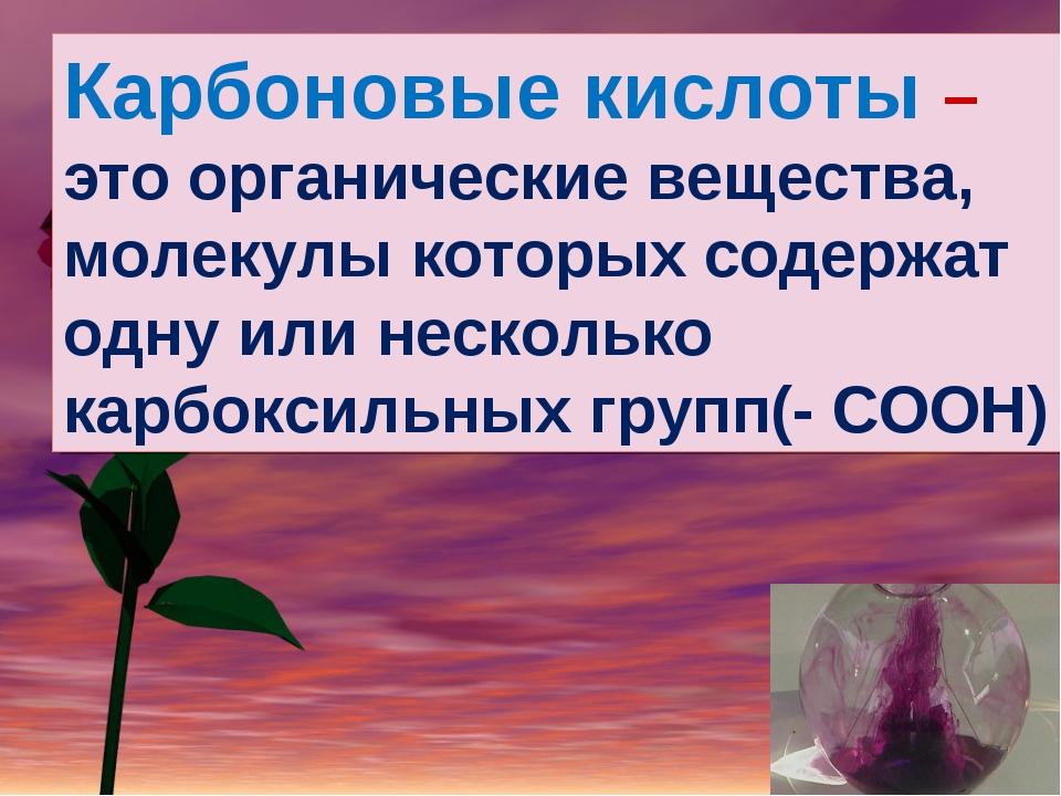 Карбоновые кислоты – это органические вещества, молекулы которых содержат одн...