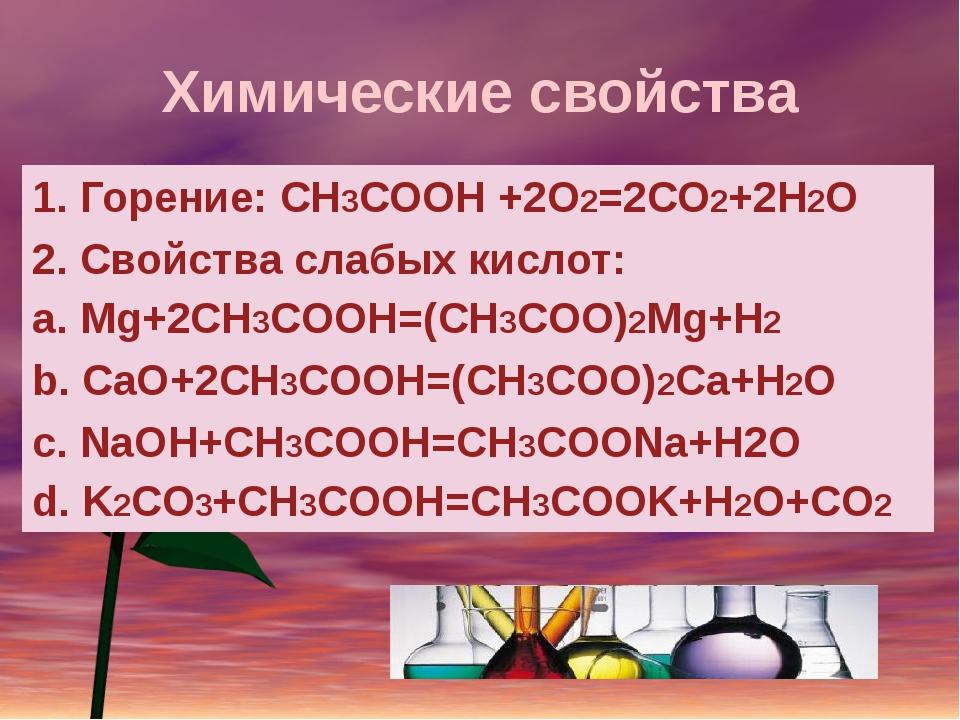 Химические свойства 1. Горение: СН3СООН +2О2=2СО2+2Н2О 2. Свойства слабых кис...
