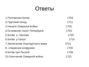 Ответы 1.Полтавская битва 1709 2.Прутский поход 1711 3.Начало Северной войны