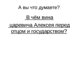 А вы что думаете? В чём вина царевича Алексея перед отцом и государством?