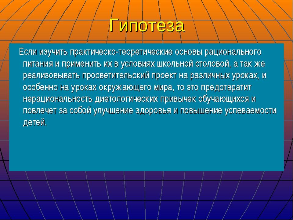 Гипотеза Если изучить практическо-теоретические основы рационального питания...