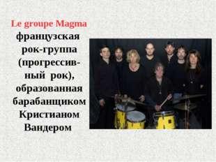 Le groupe Magma французская рок-группа (прогрессив- ный рок), образованная ба