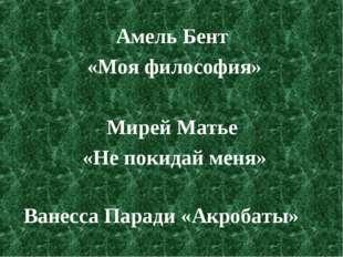Амель Бент «Моя философия» Мирей Матье «Не покидай меня» Ванесса Паради «Акро