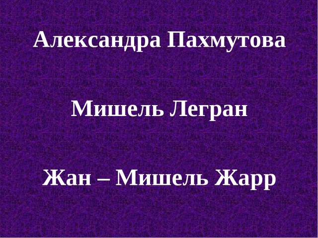 Александра Пахмутова Мишель Легран Жан – Мишель Жарр
