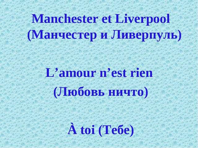 Manchester et Liverpool (Манчестер и Ливерпуль) L'amour n'est rien (Любовь ни...
