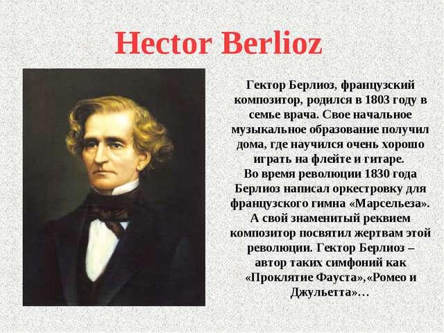 Hector Berlioz Гектор Берлиоз, французский композитор, родился в 1803 году в...