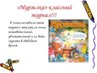 «Мурзилка»-классный журнал!!! Я очень полюбила этот журнал, так как он очень
