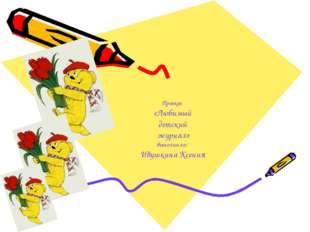 Проект «Любимый детский журнал» выполнила: Ивушкина Ксения