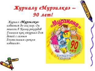 Журналу «Мурзилка» – 90 лет! Журнал «Мурзилка» издается до сих пор. Он занес
