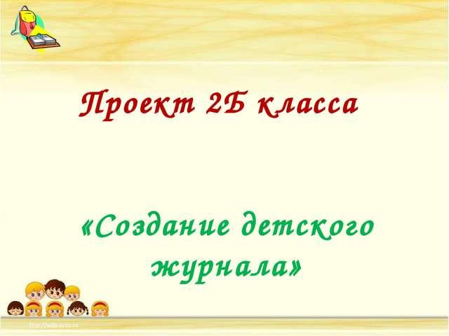Проект 2Б класса «Создание детского журнала»