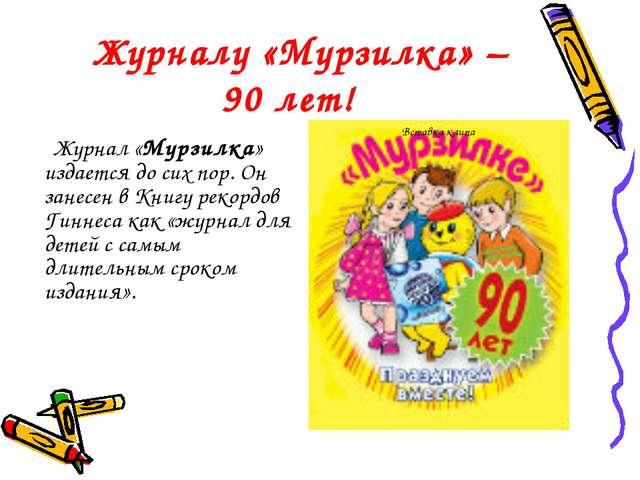 Журналу «Мурзилка» – 90 лет! Журнал «Мурзилка» издается до сих пор. Он занес...