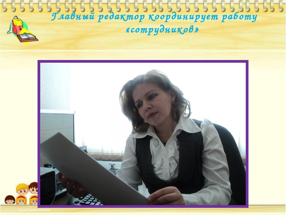 Главный редактор координирует работу «сотрудников»