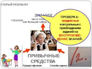 СТАРЫЙ РЕЗУЛЬТАТ Процесс обучения Способы оценки ЗНАНИЯ часто понимаемые как