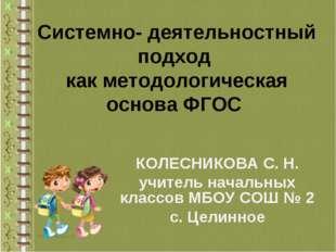 Системно- деятельностный подход как методологическая основа ФГОС КОЛЕСНИКОВА