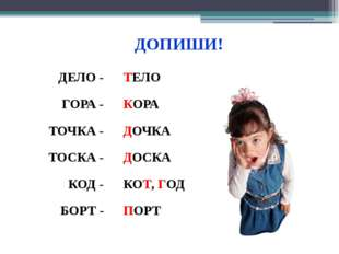 ДЕЛО - ТЕЛО ГОРА - КОРА ТОЧКА - ДОЧКА ТОСКА - ДОСКА КОД - КОТ, ГОД БОРТ - ПОР