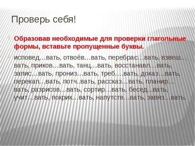 Проверь себя! Образовав необходимые для проверки глагольные формы, вставьте...