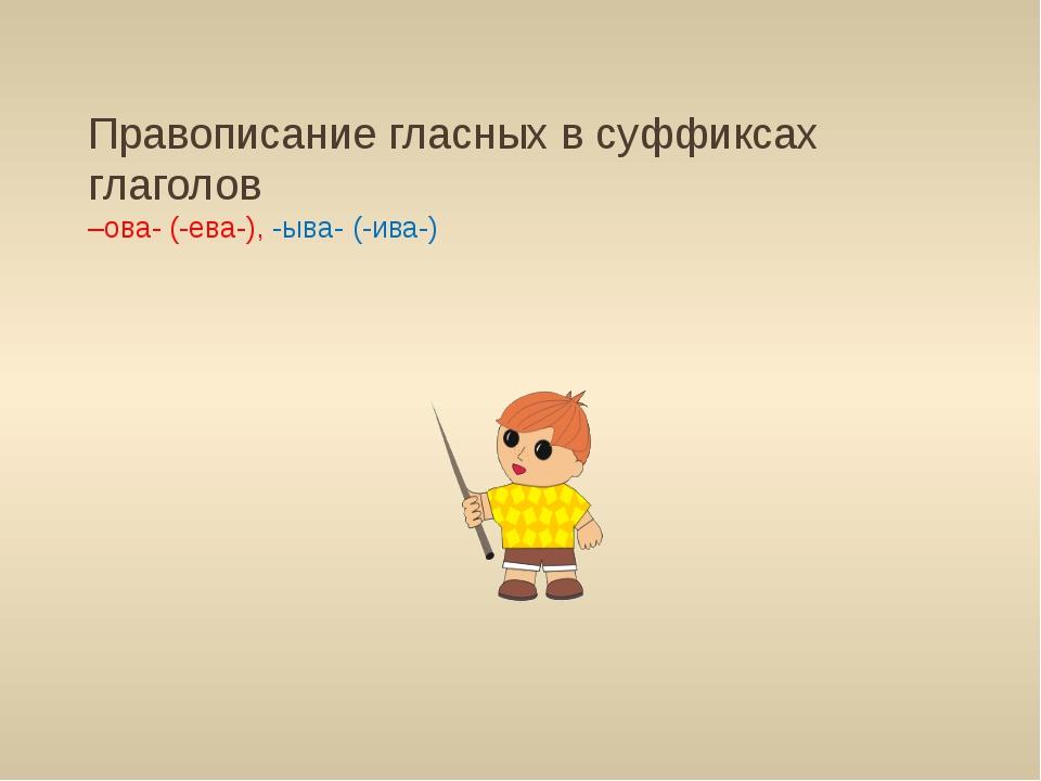 Правописание гласных в суффиксах глаголов –ова- (-ева-), -ыва- (-ива-)