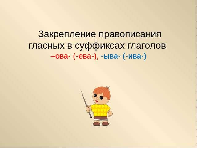 Закрепление правописания гласных в суффиксах глаголов –ова- (-ева-), -ыва- (...