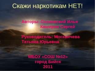 Скажи наркотикам НЕТ! Авторы: Сосновский Илья Каширин Сергей Руководитель: М