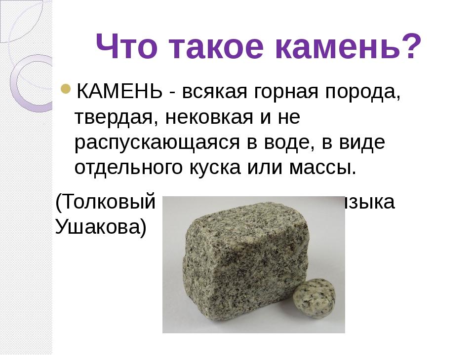 Что такое камень? КАМЕНЬ - всякая горная порода, твердая, нековкая и не распу...