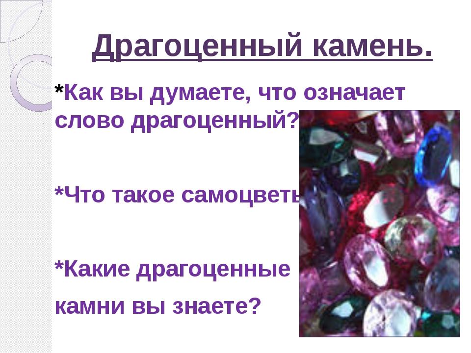 Драгоценный камень. *Как вы думаете, что означает слово драгоценный? *Что так...