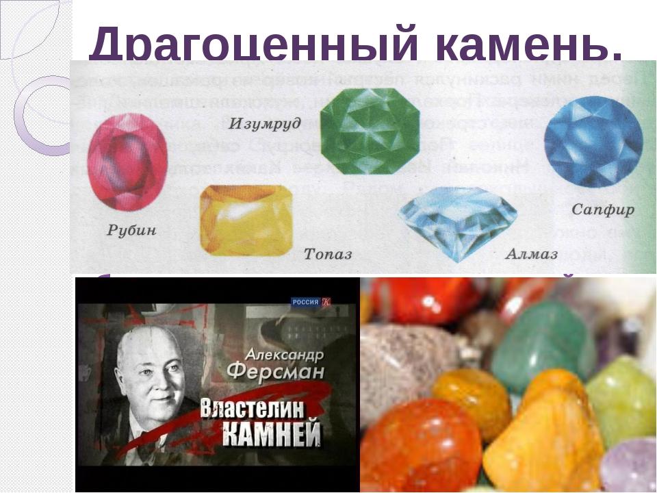 Драгоценный камень. Драгоценный – очень ценный, самого высокого качества. Сам...