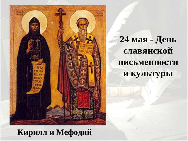 Кирилл и Мефодий 24 мая - День славянской письменности и культуры