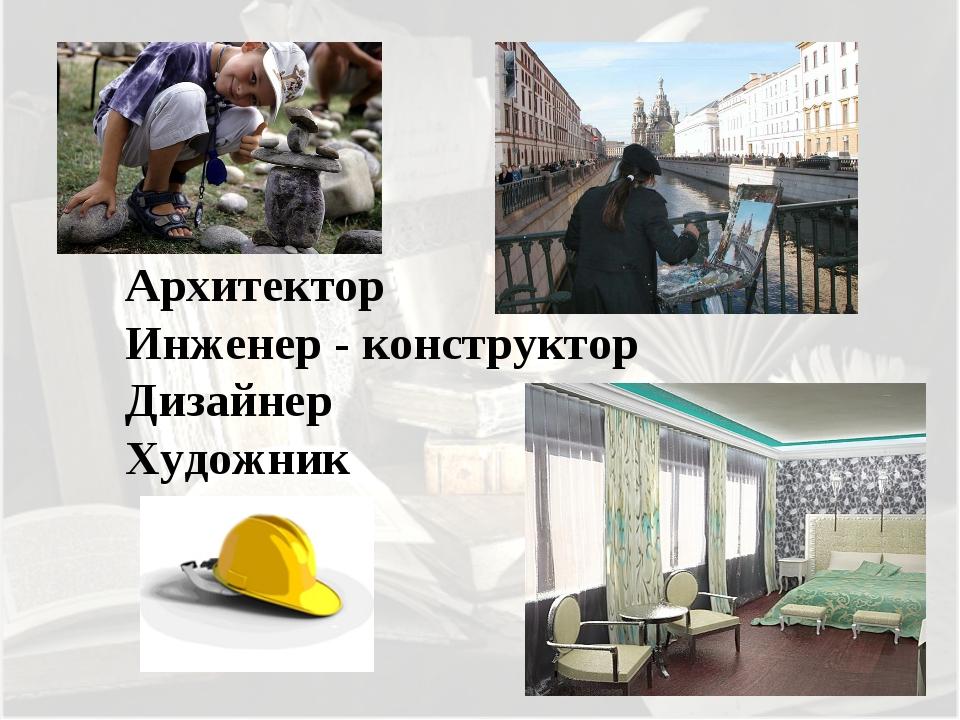 Архитектор Инженер - конструктор Дизайнер Художник