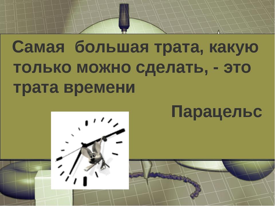 Самая большая трата, какую только можно сделать, - это трата времени Парацельс