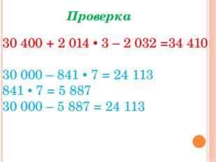 Проверка 30400 + 2 014 • 3 – 2032 =34410 30000 – 841 • 7 = 24 113 841 • 7