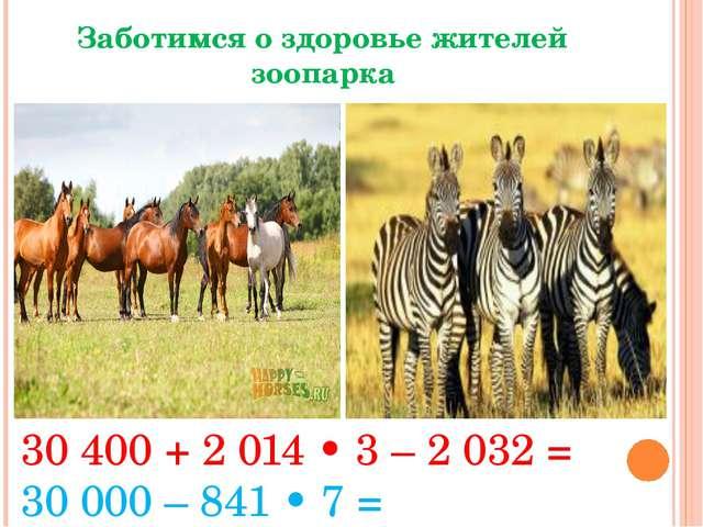 Заботимся о здоровье жителей зоопарка 30 400 + 2 014 • 3 – 2 032 = 30000 – 8...