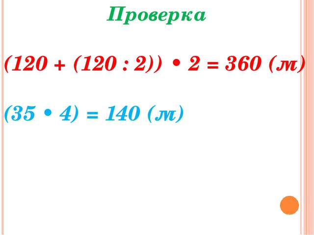 Проверка (120 + (120 : 2)) • 2 = 360 (м) (35 • 4) = 140 (м)