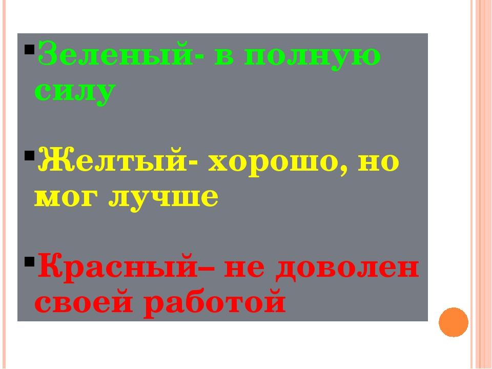 Зеленый- в полную силу Желтый- хорошо, но мог лучше Красный– не доволен своей...