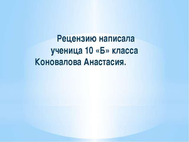 Рецензию написала ученица 10 «Б» класса Коновалова Анастасия.