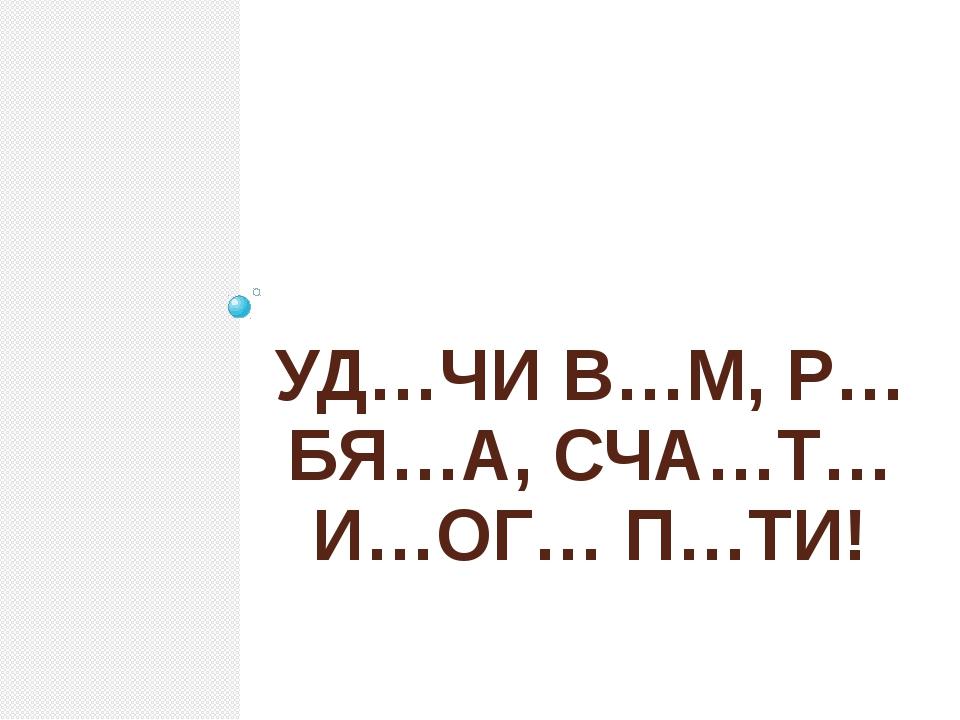 УД…ЧИ В…М, Р…БЯ…А, СЧА…Т…И…ОГ… П…ТИ!